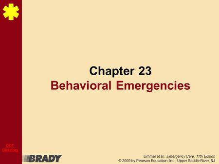 Limmer et al., Emergency Care, 11th Edition © 2009 by Pearson Education, Inc., Upper Saddle River, NJ DOT Directory Chapter 23 Behavioral Emergencies.