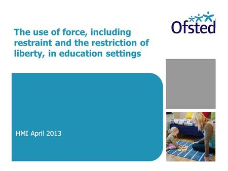 The use of force, including restraint and the restriction of liberty, in education settings HMI April 2013.