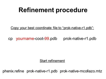 "Refinement procedure Copy your best coordinate file to ""prok-native-r1.pdb"": cp yourname-coot-99.pdb prok-native-r1.pdb Start refinement phenix.refine."