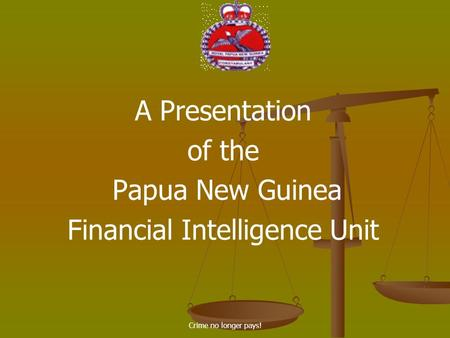 Crime no longer pays! A Presentation of the Papua New Guinea Financial Intelligence Unit.