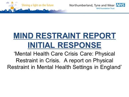 MIND RESTRAINT REPORT INITIAL RESPONSE 'Mental Health Care Crisis Care: Physical Restraint in Crisis. A report on Physical Restraint in Mental Health Settings.