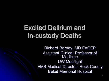 1 Excited Delirium and In-custody Deaths Richard Barney, MD FACEP Assistant Clinical Professor of Medicine UW Medflight EMS Medical Director- Rock County.