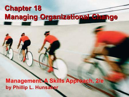 Copyright © 2005 Prentice-Hall 18-1 Chapter 18 Managing Organizational Change Management: A Skills Approach, 2/e by Phillip L. Hunsaker.
