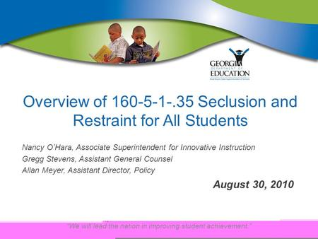 """We will lead the nation in improving student achievement."" Overview of 160-5-1-.35 Seclusion and Restraint for All Students Nancy O'Hara, Associate Superintendent."