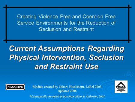 Current Assumptions Regarding Physical Intervention, Seclusion and Restraint Use Creating Violence Free and Coercion Free Service Environments for the.