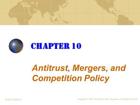Chapter 10 Antitrust, Mergers, and Competition Policy McGraw-Hill/Irwin Copyright © 2008 The McGraw-Hill Companies, All Rights Reserved.