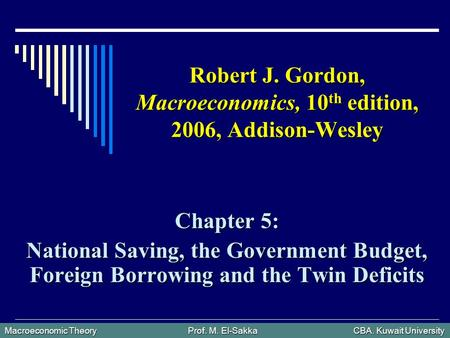 Macroeconomic Theory Prof. M. El-Sakka CBA. Kuwait University Robert J. Gordon, Macroeconomics, 10 th edition, 2006, Addison-Wesley Chapter 5: National.