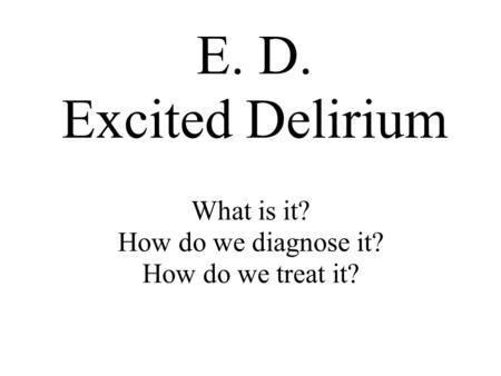What is it? How do we diagnose it? How do we treat it? E. D. Excited Delirium.