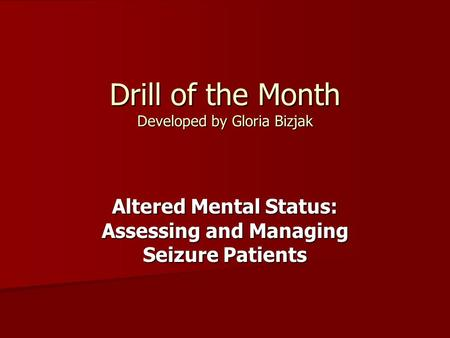 Drill of the Month Developed by Gloria Bizjak Altered Mental Status: Assessing and Managing Seizure Patients.