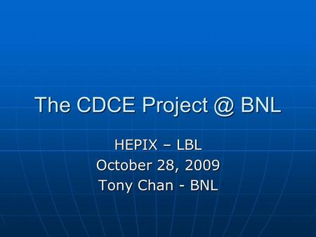 The CDCE BNL HEPIX – LBL October 28, 2009 Tony Chan - BNL.