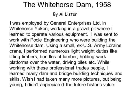 The Whitehorse Dam, 1958 By Al Lister I was employed by General Enterprises Ltd. in Whitehorse Yukon, working in a gravel pit where I learned to operate.