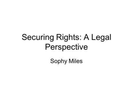 Securing Rights: A Legal Perspective Sophy Miles.