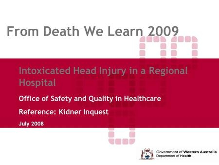 From Death We Learn 2009 Intoxicated Head Injury in a Regional Hospital Office of Safety and Quality in Healthcare Reference: Kidner Inquest July 2008.
