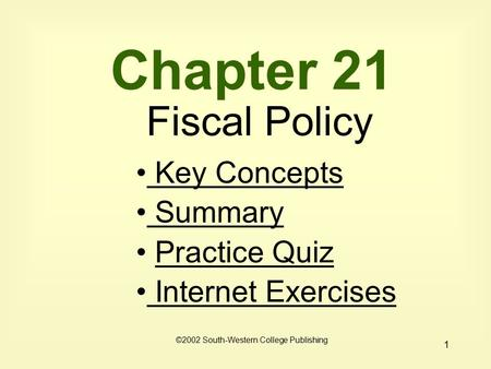 1 Chapter 21 Fiscal Policy Key Concepts Key Concepts Summary Practice Quiz Internet Exercises Internet Exercises ©2002 South-Western College Publishing.