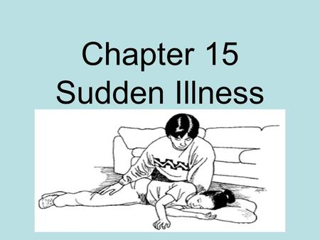 Chapter 15 Sudden Illness. Types of Sudden Illnesses 1. Fainting 2. Diabetic emergency 3. Seizures 4. Stroke 5. Poisoning 6. Heart attack 7. Shock.