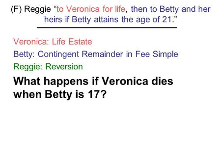 "(F) Reggie ""to Veronica for life, then to Betty and her heirs if Betty attains the age of 21."" Veronica: Life Estate Betty: Contingent Remainder in Fee."