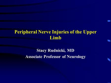 Peripheral Nerve Injuries of the Upper Limb Stacy Rudnicki, MD Associate Professor of Neurology.