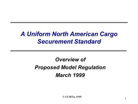 © CCMTA, 1999 1 A Uniform North American Cargo Securement Standard Overview of Proposed Model Regulation March 1999.