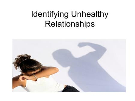 Identifying Unhealthy Relationships. Introduction For teens to develop positive, healthy relationships they need to be able to identify when relationships.
