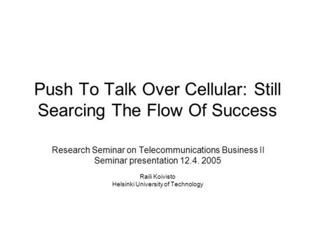Push To Talk Over Cellular: Still Searcing The Flow Of Success Research Seminar on Telecommunications Business II Seminar presentation 12.4. 2005 Raili.