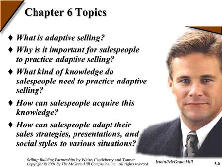 Chapter 6 Topics  What is adaptive selling?  Why is it important for salespeople to practice adaptive selling?  What kind of knowledge do salespeople.