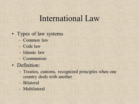International Law Types of law systems –Common law –Code law –Islamic law –Communism Definition: –Treaties, customs, recognized principles when one country.