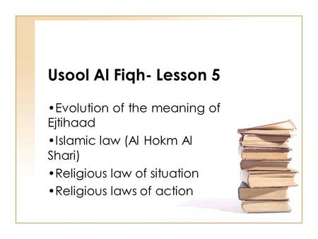 Usool Al Fiqh- Lesson 5 Evolution of the meaning of Ejtihaad Islamic law (Al Hokm Al Shari) Religious law of situation Religious laws of action.