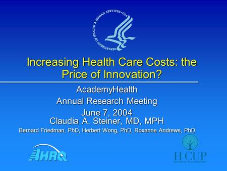 Increasing Health Care Costs: the Price of Innovation? AcademyHealth Annual Research Meeting June 7, 2004 Claudia A. Steiner, MD, MPH Bernard Friedman,