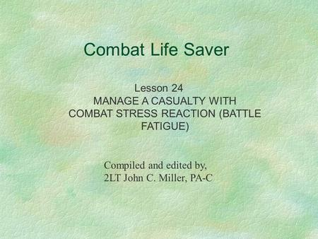 Combat Life Saver Lesson 24 MANAGE A CASUALTY WITH COMBAT STRESS REACTION (BATTLE FATIGUE) Compiled and edited by, 2LT John C. Miller, PA-C.