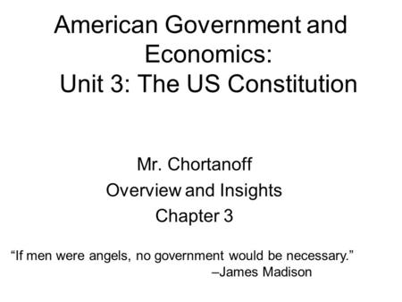 "American Government and Economics: Unit 3: The US Constitution Mr. Chortanoff Overview and Insights Chapter 3 ""If men were angels, no government would."