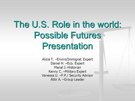 The U.S. Role in the world: Possible Futures Presentation Alicia T. –Enviro/Immigrat. Expert Daniel H. –Eco. Expert Manal J.-Historian Kenny C. –Military.
