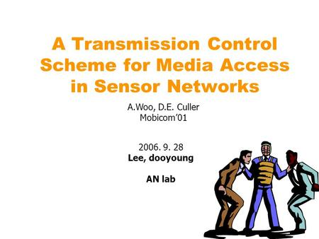 A Transmission Control Scheme for Media Access in Sensor Networks 2006. 9. 28 Lee, dooyoung AN lab A.Woo, D.E. Culler Mobicom'01.