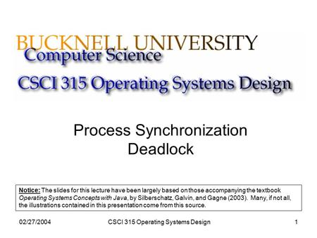 02/27/2004CSCI 315 Operating Systems Design1 Process Synchronization Deadlock Notice: The slides for this lecture have been largely based on those accompanying.