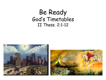 Be Ready God's Timetables II Thess. 2:1-12. The purpose of the prophecy is to build character, not to set up the date Paul attempted to calm the Christians.