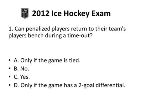 2012 Ice Hockey Exam 1. Can penalized players return to their team's players bench during a time-out? A. Only if the game is tied. B. No. C. Yes. D. Only.