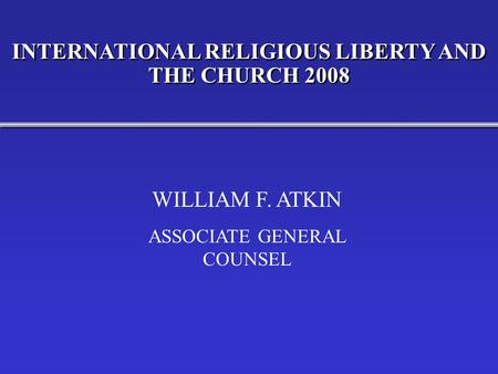 INTERNATIONAL RELIGIOUS LIBERTY AND THE CHURCH 2008 WILLIAM F. ATKIN ASSOCIATE GENERAL COUNSEL.