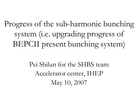 Progress of the sub-harmonic bunching system (i.e. upgrading progress of BEPCII present bunching system) Pei Shilun for the SHBS team Accelerator center,