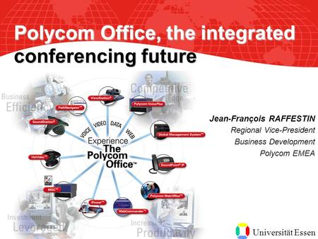 Universität Essen Jean-François RAFFESTIN Regional Vice-President Business Development Polycom EMEA Polycom Office, the integrated conferencing future.