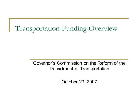 Transportation Funding Overview Governor's Commission on the Reform of the Department of Transportation October 29, 2007.