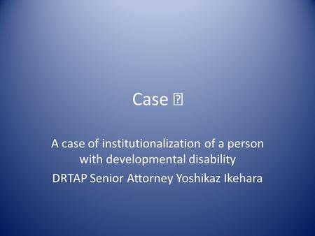 Case Ⅰ A case of institutionalization of a person with developmental disability DRTAP Senior Attorney Yoshikaz Ikehara.