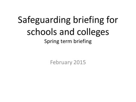 Safeguarding briefing for schools and colleges Spring term briefing February 2015.