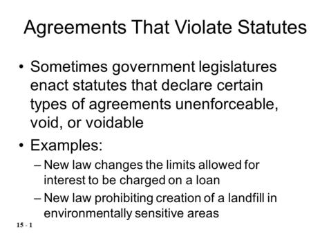 Sometimes government legislatures enact statutes that declare certain types of agreements unenforceable, void, or voidable Examples: –New law changes the.
