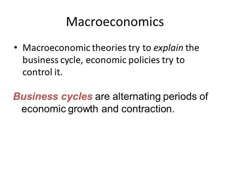 Macroeconomics Macroeconomic theories try to explain the <strong>business</strong> cycle, economic <strong>policies</strong> try to control it. <strong>Business</strong> cycles are alternating periods of.