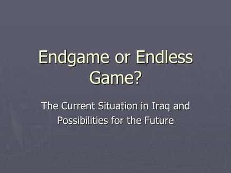 Endgame or Endless Game? The Current Situation in Iraq and Possibilities for the Future.