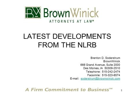 1 LATEST DEVELOPMENTS FROM THE NLRB Brenton D. Soderstrum BrownWinick 666 Grand Avenue, Suite 2000 Des Moines, IA 50309-2510 Telephone: 515-242-2474 Facsimile: