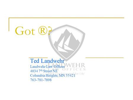 Got ®? Ted Landwehr Landwehr Law Offices 4034 7 th Street NE Columbia Heights, MN 55421 763-781-7898.