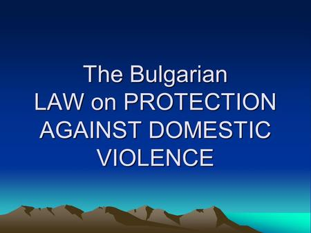 The Bulgarian LAW on PROTECTION AGAINST DOMESTIC VIOLENCE.