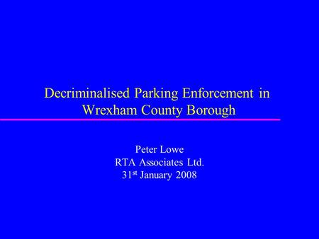 Decriminalised Parking Enforcement in Wrexham County Borough Peter Lowe RTA Associates Ltd. 31 st January 2008.
