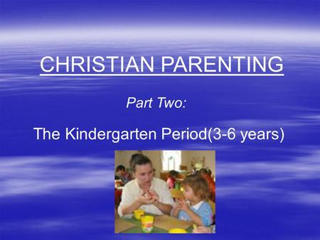 CHRISTIAN PARENTING Part Two: The Kindergarten Period(3-6 years)