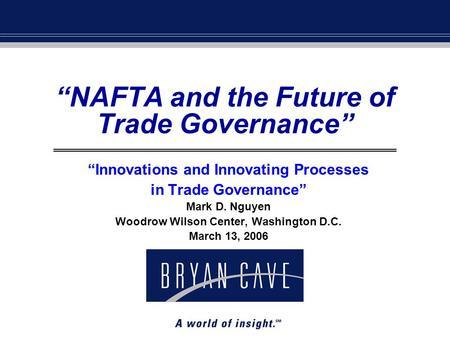 """NAFTA and the Future of Trade Governance"" ""Innovations and Innovating Processes in Trade Governance"" Mark D. Nguyen Woodrow Wilson Center, Washington."
